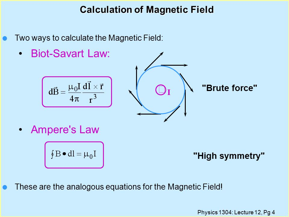 Physics 1304: Lecture 12, Pg 4 Calculation of Magnetic Field High symmetry Brute force  I l Two ways to calculate the Magnetic Field: Biot-Savart Law: Ampere s Law l These are the analogous equations for the Magnetic Field!