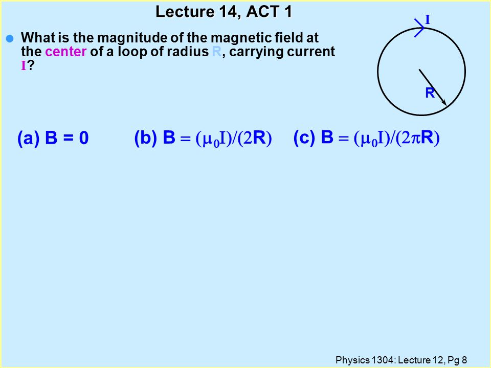 Physics 1304: Lecture 12, Pg 19 Overview of Lecture l Calculate Magnetic Fields çInside a Long Straight Wire çInfinite Current Sheet çSolenoid çToroid çCircular Loop Text Reference: Chapter 30.1-5