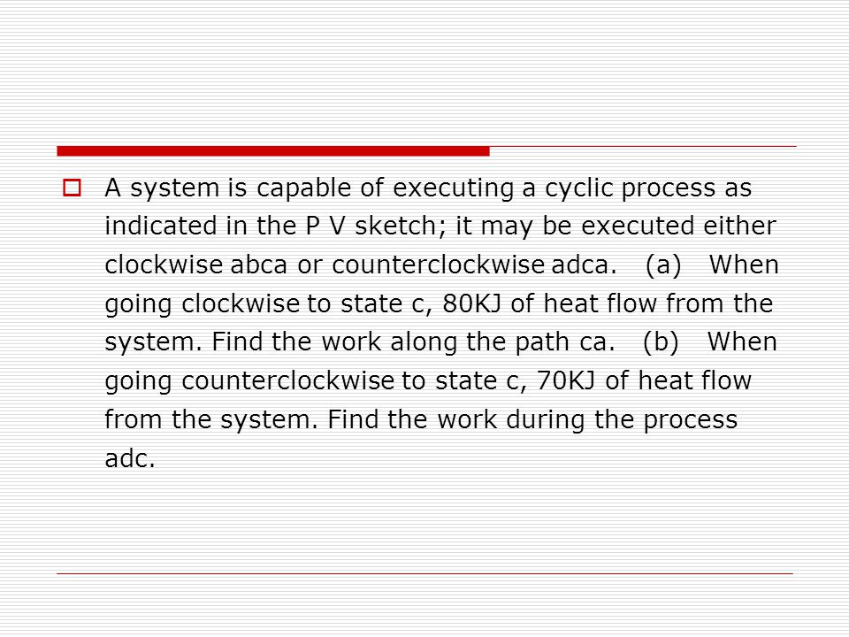  A system is capable of executing a cyclic process as indicated in the P V sketch; it may be executed either clockwise abca or counterclockwise adca.