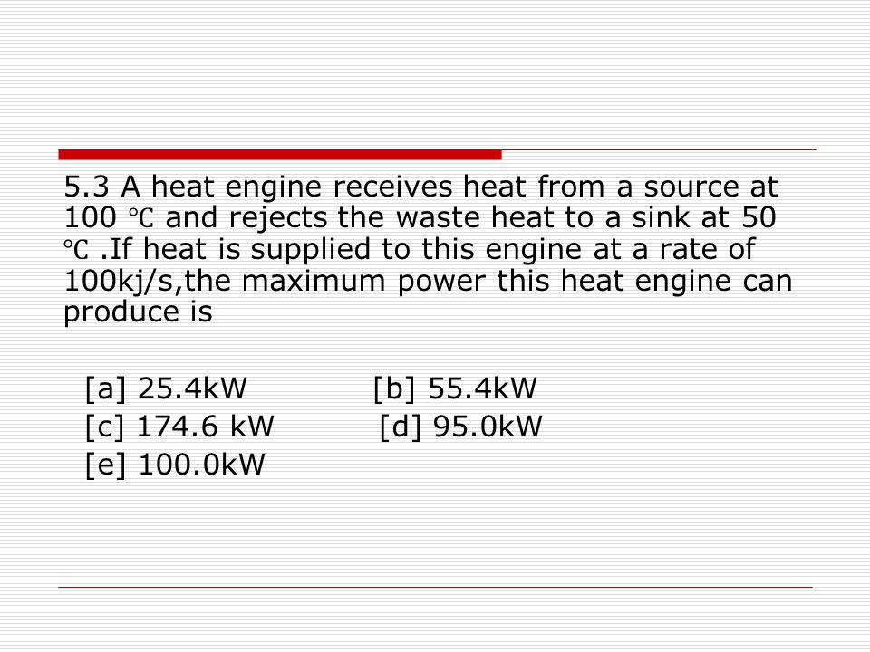 5.3 A heat engine receives heat from a source at 100 ℃ and rejects the waste heat to a sink at 50 ℃.If heat is supplied to this engine at a rate of 10