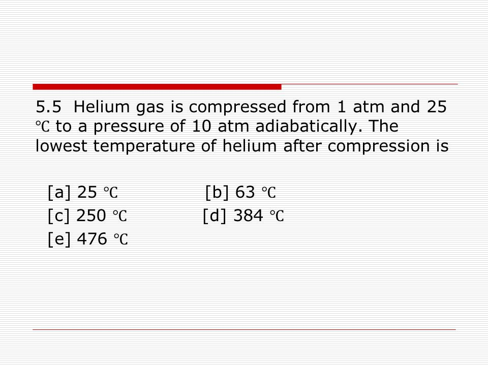 5.5 Helium gas is compressed from 1 atm and 25 ℃ to a pressure of 10 atm adiabatically. The lowest temperature of helium after compression is [a] 25 ℃