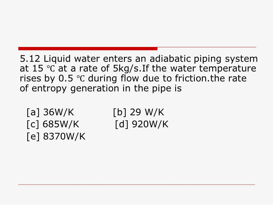 5.12 Liquid water enters an adiabatic piping system at 15 ℃ at a rate of 5kg/s.If the water temperature rises by 0.5 ℃ during flow due to friction.the