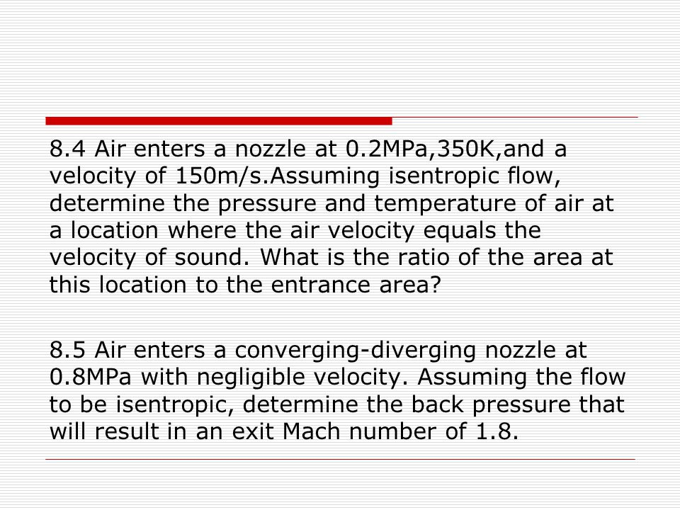 8.4 Air enters a nozzle at 0.2MPa,350K,and a velocity of 150m/s.Assuming isentropic flow, determine the pressure and temperature of air at a location
