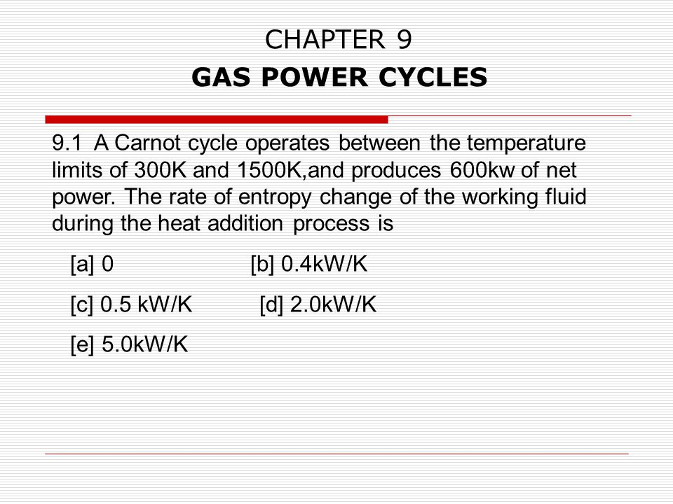 CHAPTER 9 GAS POWER CYCLES 9.1 A Carnot cycle operates between the temperature limits of 300K and 1500K,and produces 600kw of net power. The rate of e