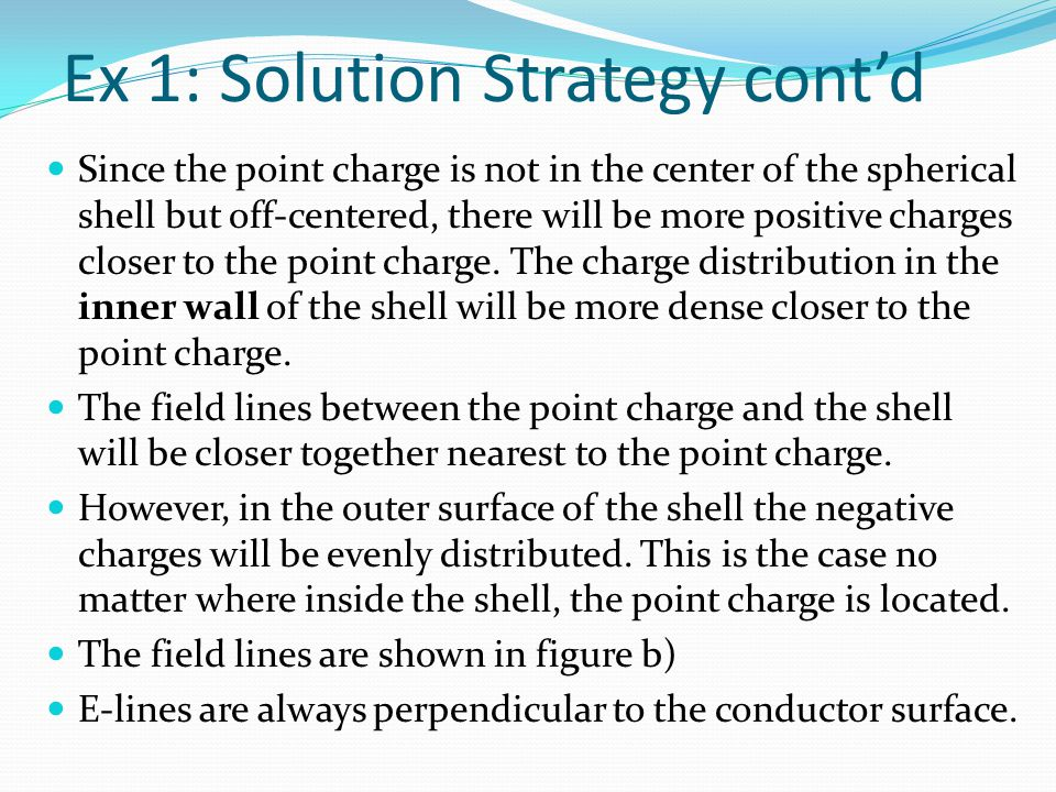 Ex 1: Solution Strategy cont'd Since the point charge is not in the center of the spherical shell but off-centered, there will be more positive charge