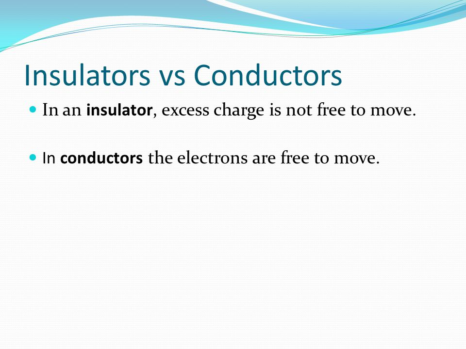 Insulators vs Conductors In an insulator, excess charge is not free to move. In conductors the electrons are free to move.