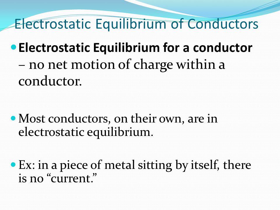 Electrostatic Equilibrium of Conductors Electrostatic Equilibrium for a conductor – no net motion of charge within a conductor. Most conductors, on th