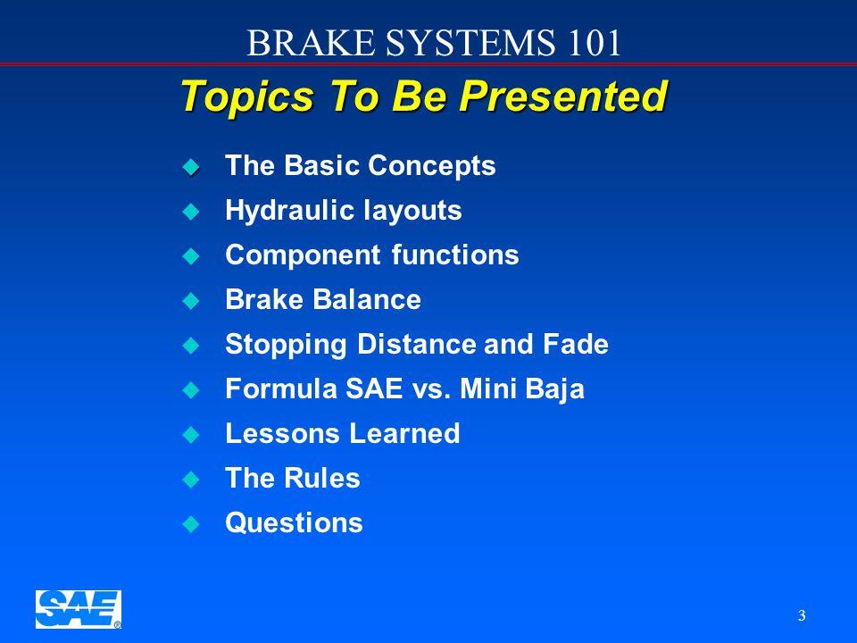 BRAKE SYSTEMS 101 3 Topics To Be Presented u u The Basic Concepts u u Hydraulic layouts u u Component functions u u Brake Balance u u Stopping Distance and Fade u u Formula SAE vs.