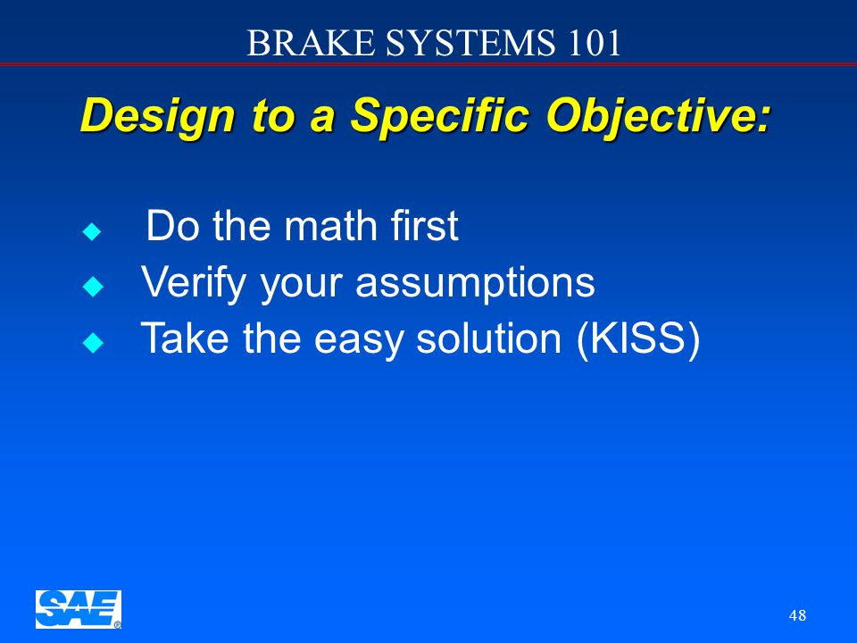 BRAKE SYSTEMS 101 47 Don't Do Something Because:   The other guys do it.   All the race cars have it.   It looks really cool