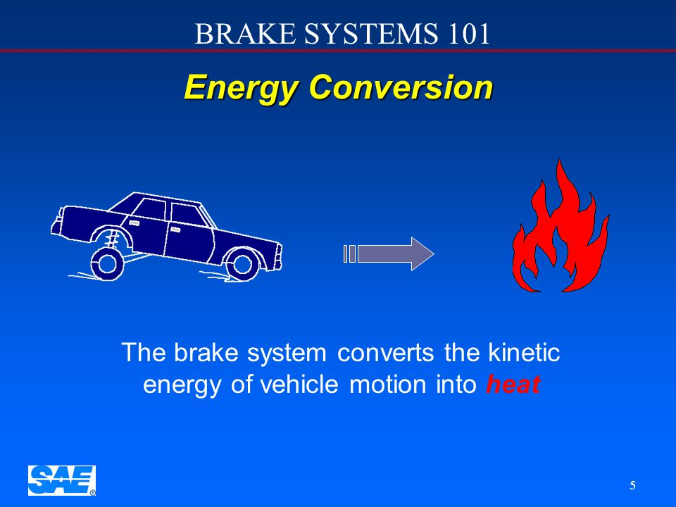 BRAKE SYSTEMS 101 5 Energy Conversion The brake system converts the kinetic energy of vehicle motion into heat