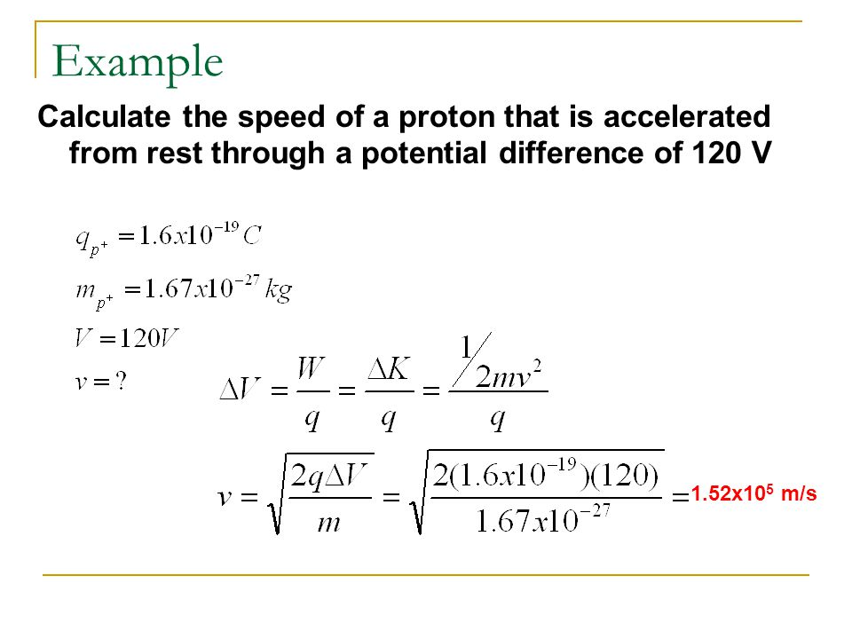 Example Calculate the speed of a proton that is accelerated from rest through a potential difference of 120 V 1.52x10 5 m/s