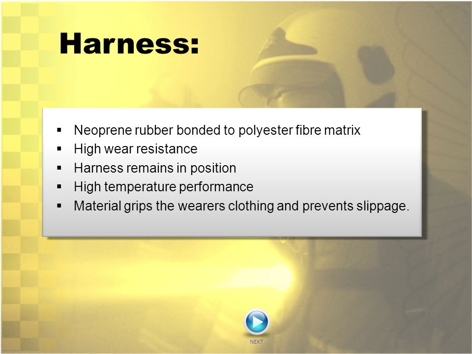 Harness:  Neoprene rubber bonded to polyester fibre matrix  High wear resistance  Harness remains in position  High temperature performance  Mate