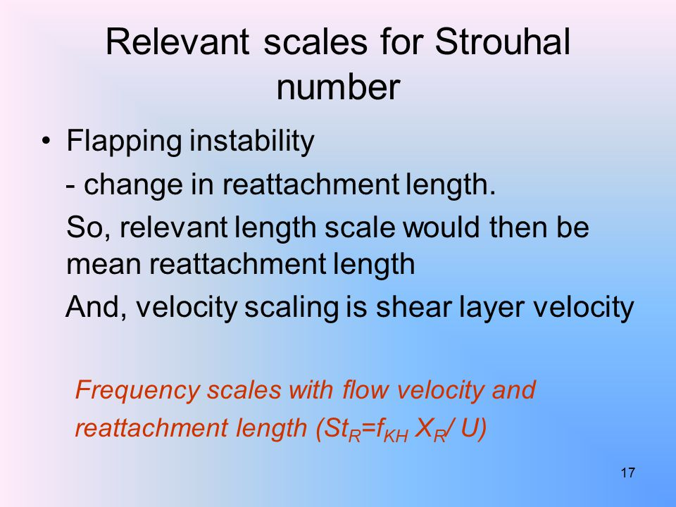 17 Relevant scales for Strouhal number Flapping instability - change in reattachment length.