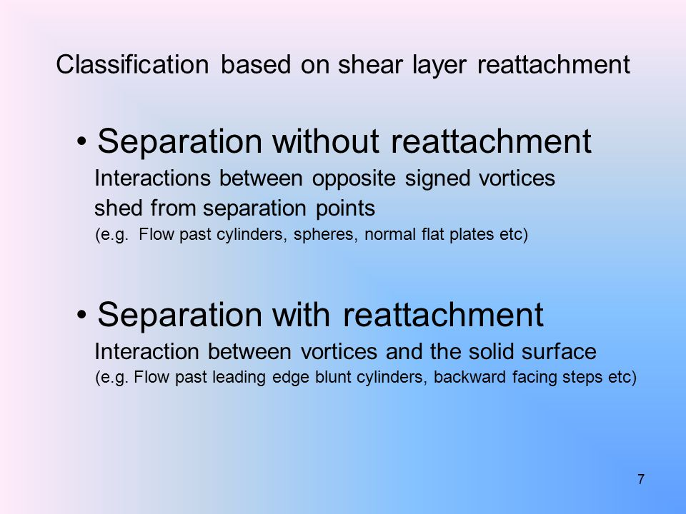 7 Classification based on shear layer reattachment Separation without reattachment Interactions between opposite signed vortices shed from separation points (e.g.