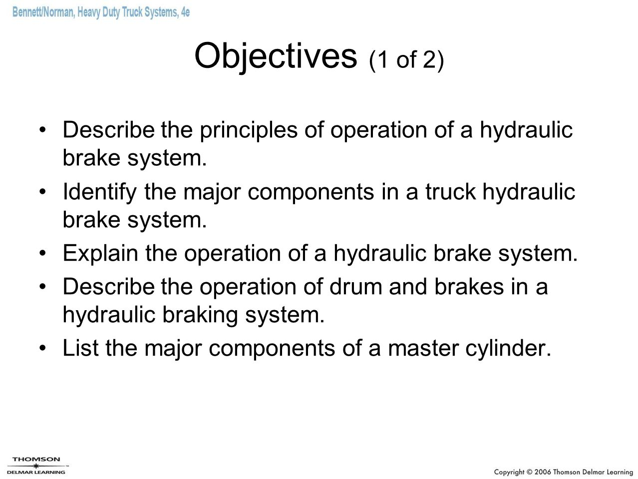 Objectives (1 of 2) Describe the principles of operation of a hydraulic brake system. Identify the major components in a truck hydraulic brake system.