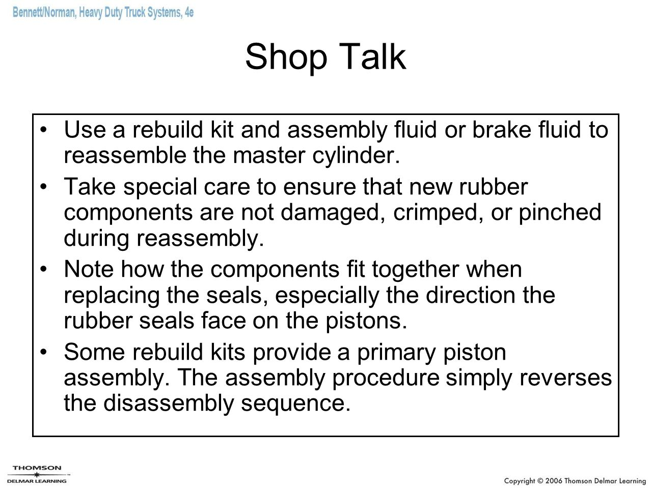 Shop Talk Use a rebuild kit and assembly fluid or brake fluid to reassemble the master cylinder. Take special care to ensure that new rubber component