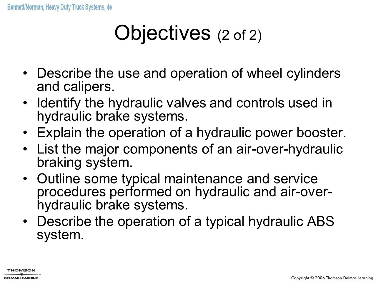 Objectives (2 of 2) Describe the use and operation of wheel cylinders and calipers. Identify the hydraulic valves and controls used in hydraulic brake