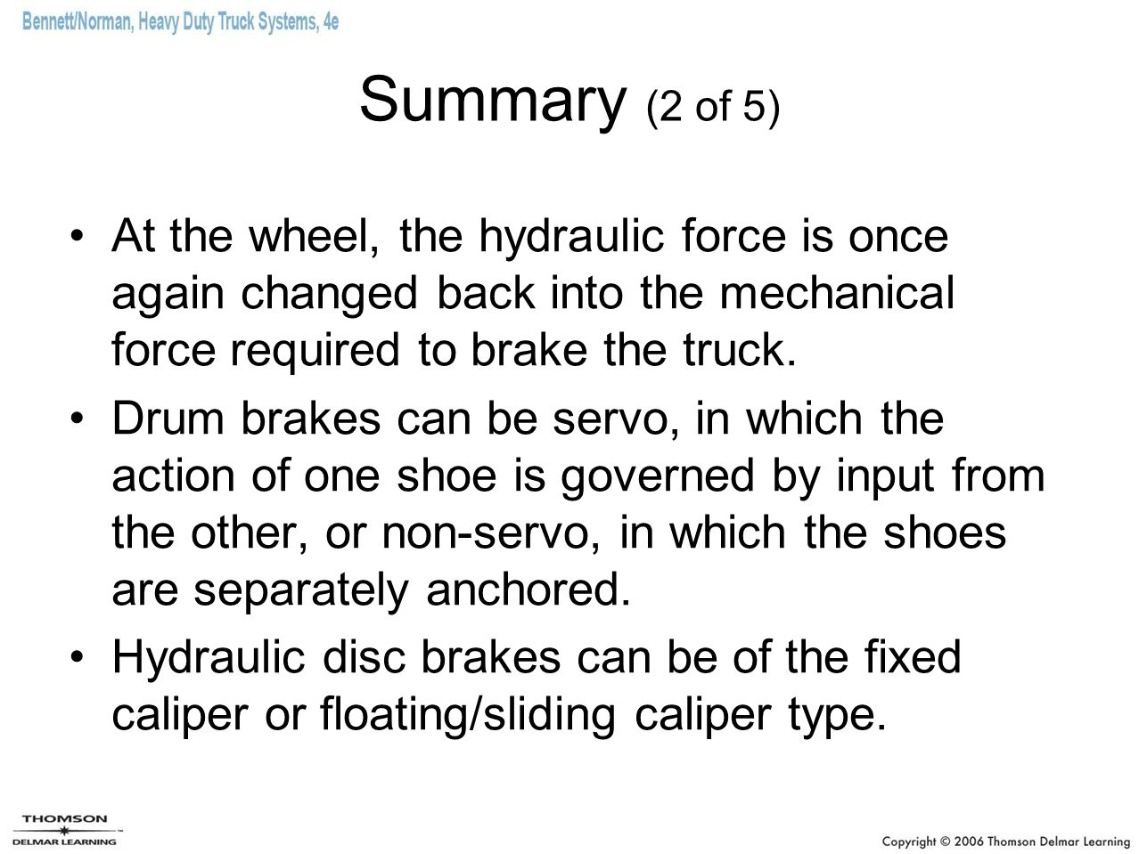 Summary (2 of 5) At the wheel, the hydraulic force is once again changed back into the mechanical force required to brake the truck. Drum brakes can b