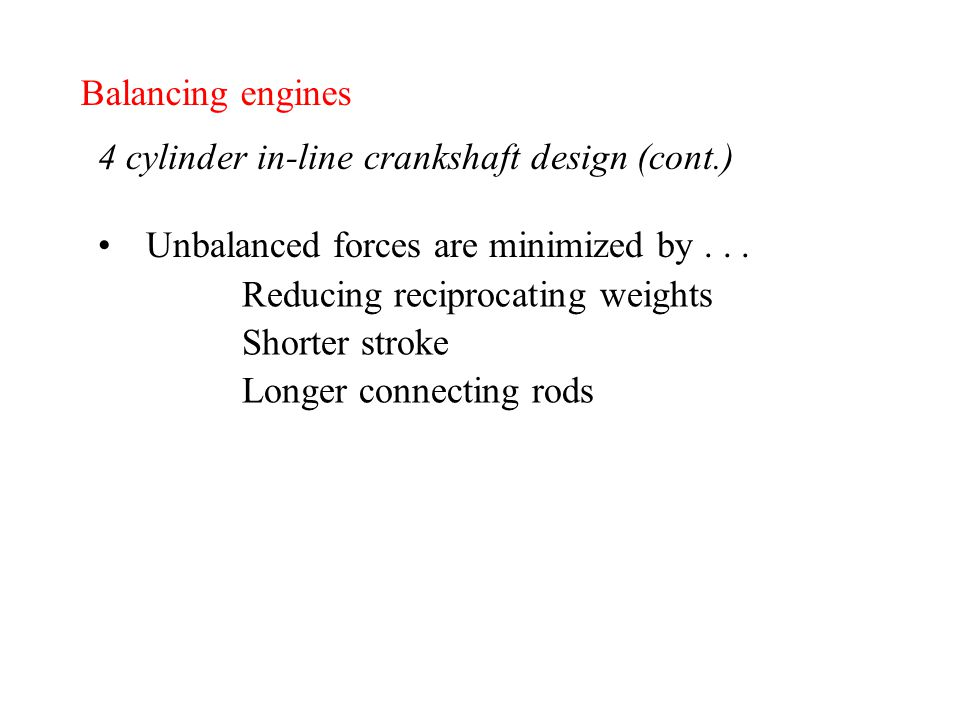 Balancing engines 4 cylinder in-line crankshaft design (cont.) Unbalanced forces are minimized by...