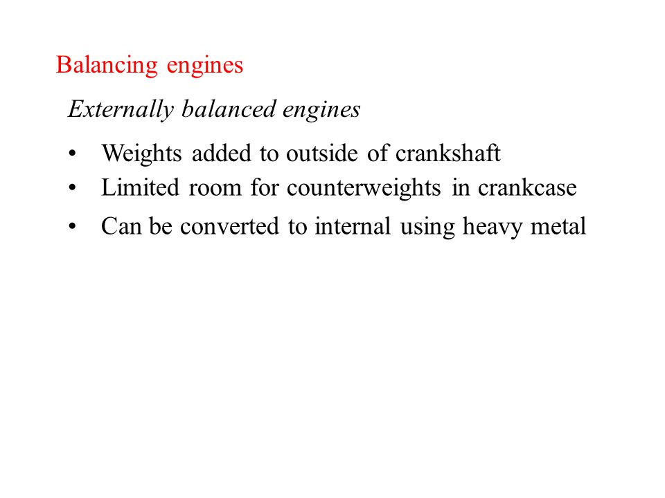 Balancing engines Externally balanced engines Can be converted to internal using heavy metal Weights added to outside of crankshaft Limited room for counterweights in crankcase
