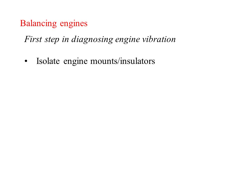 Balancing engines First step in diagnosing engine vibration Isolate engine mounts/insulators