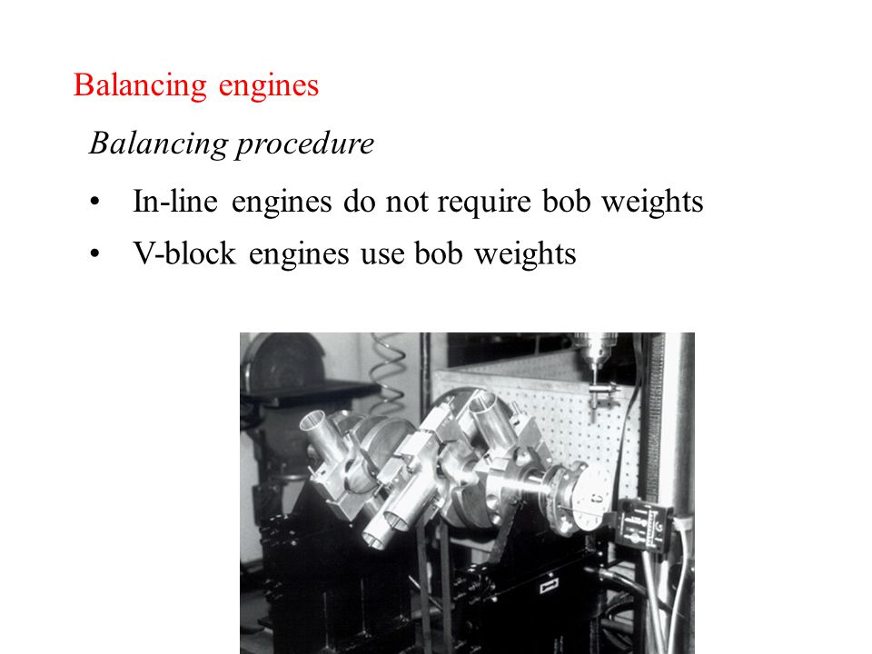 Balancing engines Balancing procedure In-line engines do not require bob weights V-block engines use bob weights