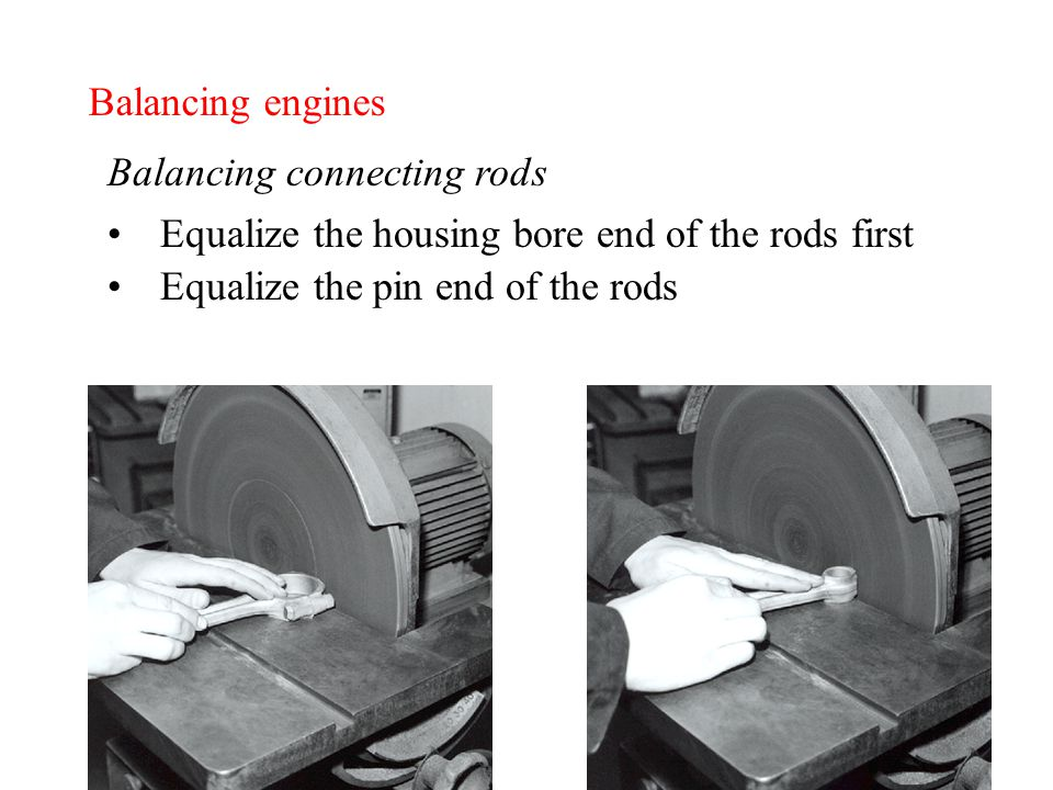 Balancing engines Balancing connecting rods Equalize the housing bore end of the rods first Equalize the pin end of the rods