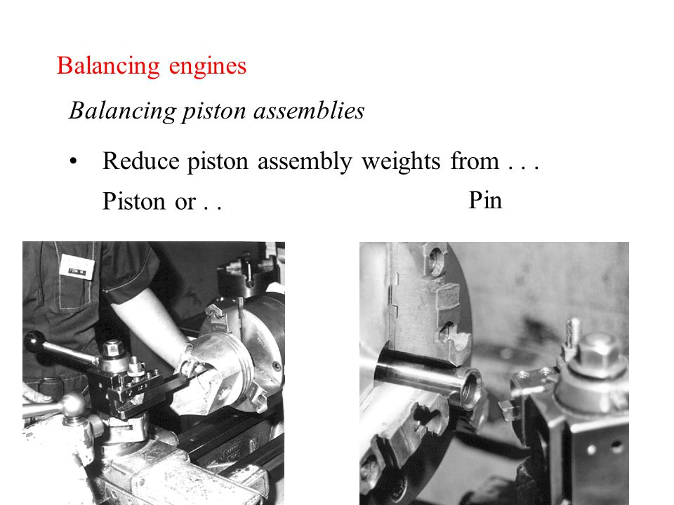 Balancing engines Balancing piston assemblies Reduce piston assembly weights from...