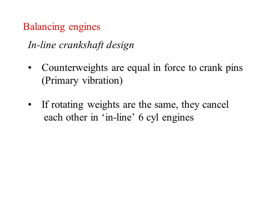 Balancing engines In-line crankshaft design Counterweights are equal in force to crank pins (Primary vibration) If rotating weights are the same, they cancel each other in 'in-line' 6 cyl engines