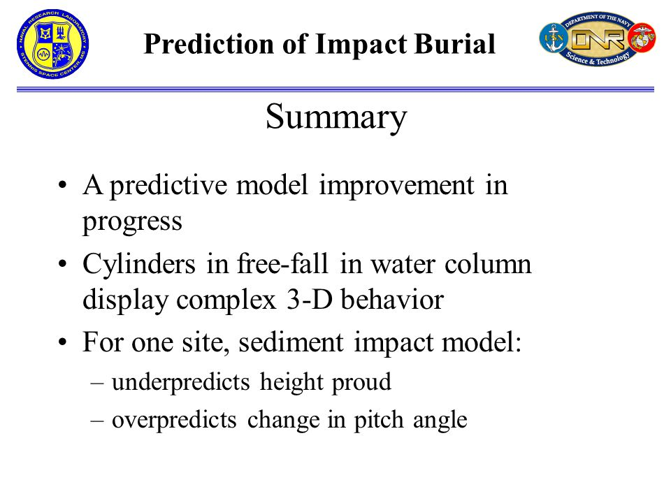 Prediction of Impact Burial A predictive model improvement in progress Cylinders in free-fall in water column display complex 3-D behavior For one site, sediment impact model: –underpredicts height proud –overpredicts change in pitch angle Summary