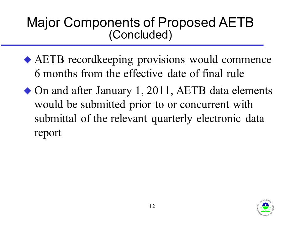 12 Major Components of Proposed AETB (Concluded) u AETB recordkeeping provisions would commence 6 months from the effective date of final rule u On and after January 1, 2011, AETB data elements would be submitted prior to or concurrent with submittal of the relevant quarterly electronic data report