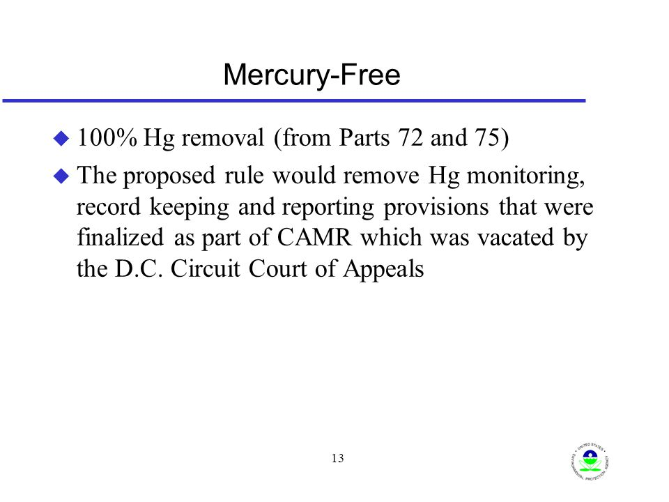 13 Mercury-Free u 100% Hg removal (from Parts 72 and 75) u The proposed rule would remove Hg monitoring, record keeping and reporting provisions that were finalized as part of CAMR which was vacated by the D.C.