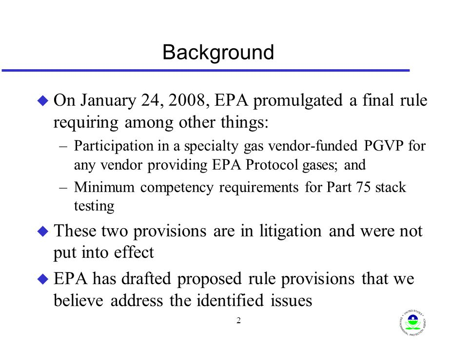 3 Major Components of Proposed PGVP u Purpose of PGVP is to ensure accuracy of EPA Protocol gases u Any Part 75 source using EPA Protocol gas must obtain it from an EPA Protocol gas production site participating in the PGVP u Any Method 3A, 6C or 7E using EPA Protocol gas for testing on a Part 75 source, must obtain the gas from a participating production site u Any production site choosing to participate must notify EPA each year by providing: –Specialty gas company name; –Name and address of each participating EPA Protocol gas production site; and –Name, email, and telephone number of production site contact person.