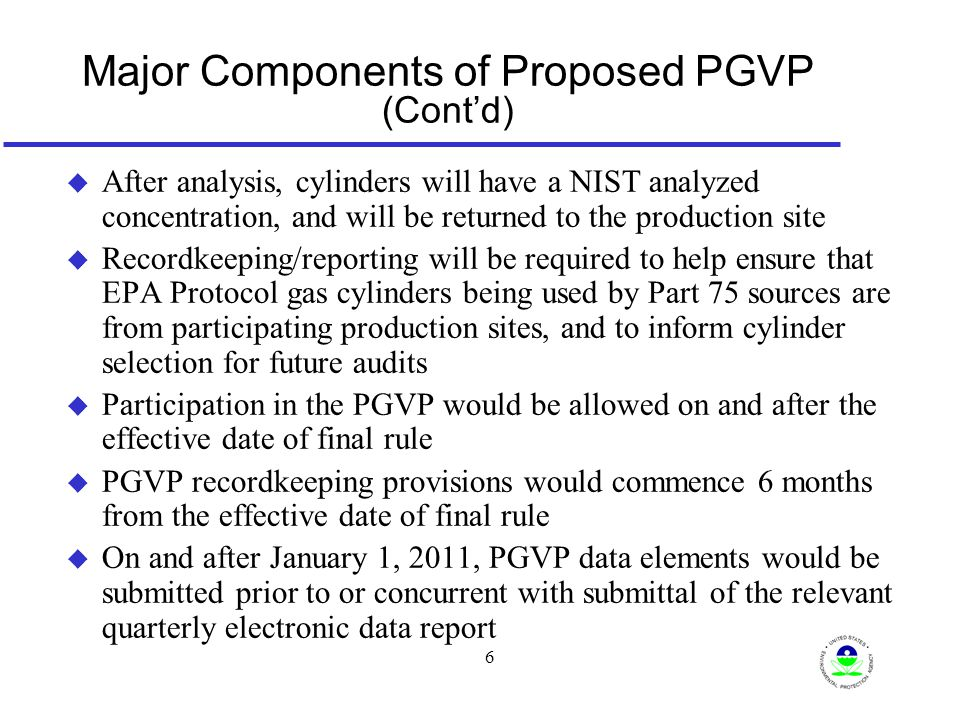 6 Major Components of Proposed PGVP (Cont'd) u After analysis, cylinders will have a NIST analyzed concentration, and will be returned to the production site u Recordkeeping/reporting will be required to help ensure that EPA Protocol gas cylinders being used by Part 75 sources are from participating production sites, and to inform cylinder selection for future audits u Participation in the PGVP would be allowed on and after the effective date of final rule u PGVP recordkeeping provisions would commence 6 months from the effective date of final rule u On and after January 1, 2011, PGVP data elements would be submitted prior to or concurrent with submittal of the relevant quarterly electronic data report