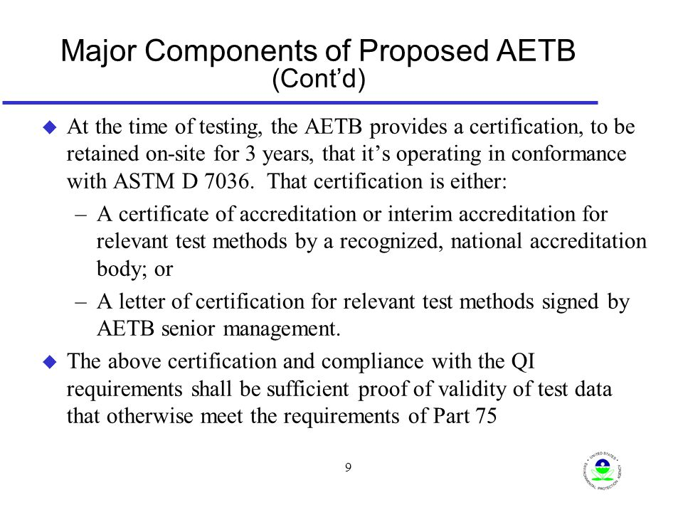 10 Major Components of Proposed AETB (Cont'd) u Elements to be reported through ECMPS and retained on-site for 3 years: –Name, telephone number and e-mail address of the Air Emission Testing Body; –Name of the on-site Qualified Individual, as defined in § 72.2 of this chapter; –For the reference method(s) that were performed, the date that the on-site Qualified Individual took and passed the relevant qualification exam(s) required by ASTM D 7036- 04; and –The name and e-mail address of the qualification exam provider.