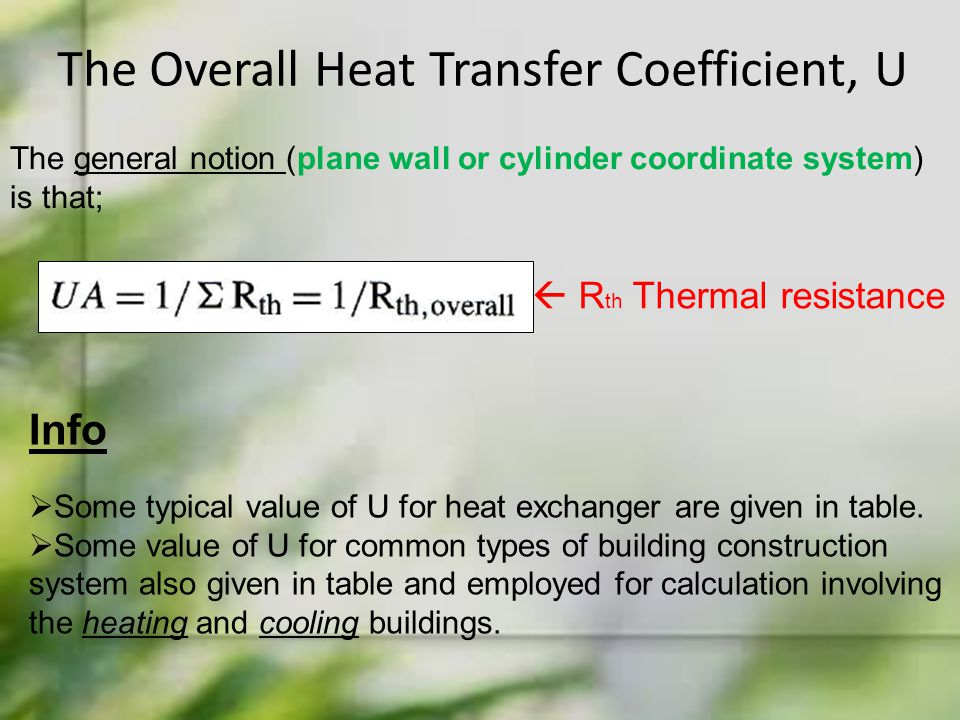 The Overall Heat Transfer Coefficient, U The general notion (plane wall or cylinder coordinate system) is that;  R th Thermal resistance Info  Some