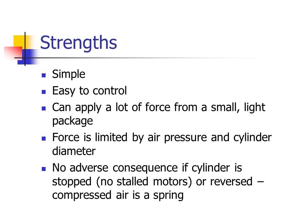 Strengths Simple Easy to control Can apply a lot of force from a small, light package Force is limited by air pressure and cylinder diameter No adverse consequence if cylinder is stopped (no stalled motors) or reversed – compressed air is a spring