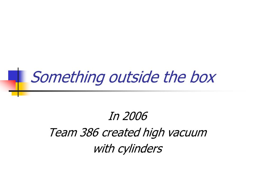Something outside the box In 2006 Team 386 created high vacuum with cylinders
