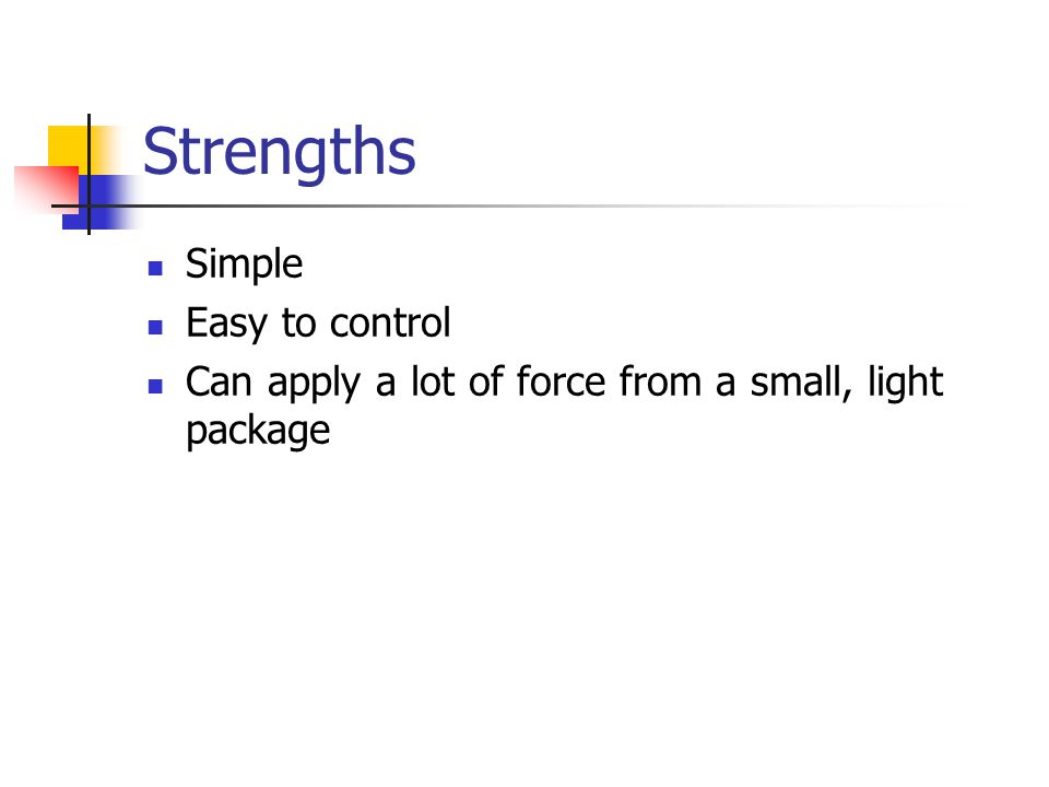 Strengths Simple Easy to control Can apply a lot of force from a small, light package