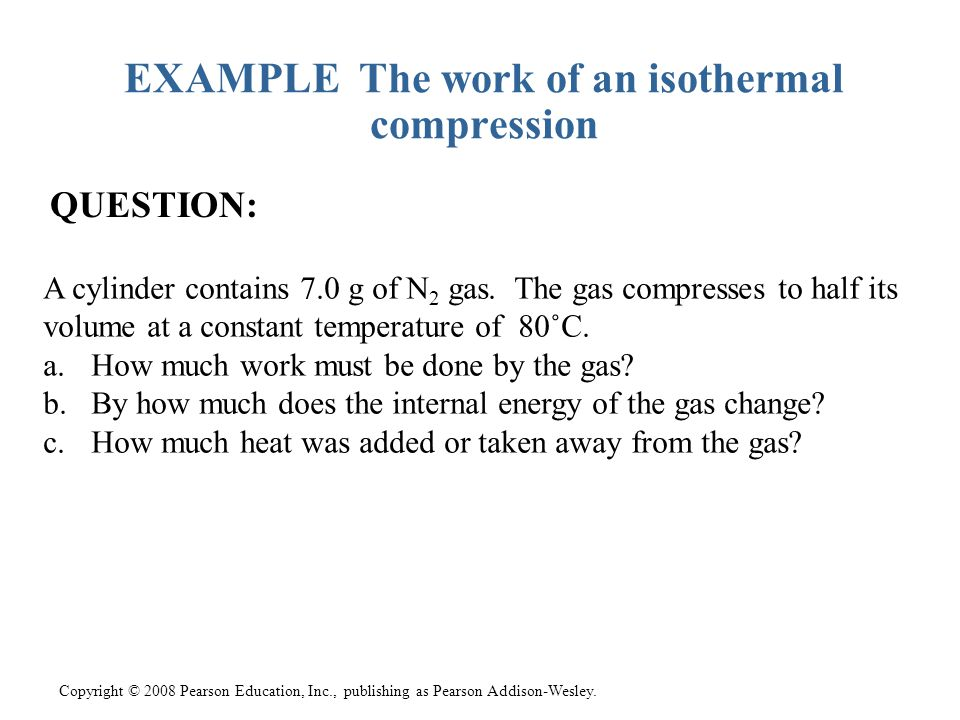 Copyright © 2008 Pearson Education, Inc., publishing as Pearson Addison-Wesley. EXAMPLE The work of an isothermal compression QUESTION: A cylinder con