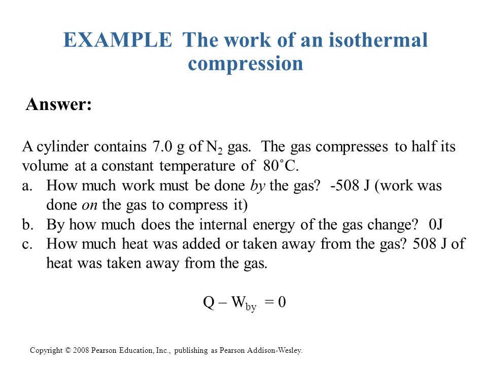Copyright © 2008 Pearson Education, Inc., publishing as Pearson Addison-Wesley. EXAMPLE The work of an isothermal compression Answer: A cylinder conta