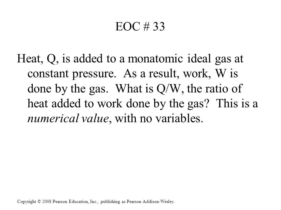 Copyright © 2008 Pearson Education, Inc., publishing as Pearson Addison-Wesley. EOC # 33 Heat, Q, is added to a monatomic ideal gas at constant pressu