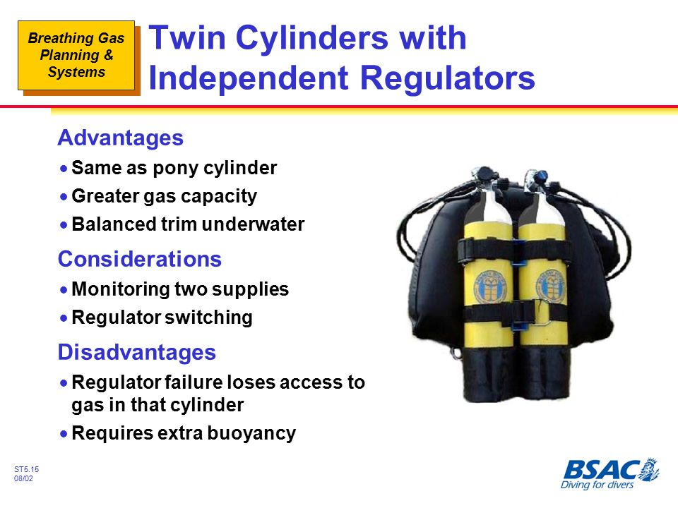 Breathing Gas Planning & Systems ST5.15 08/02 Twin Cylinders with Independent Regulators Advantages !Same as pony cylinder !Greater gas capacity !Bala