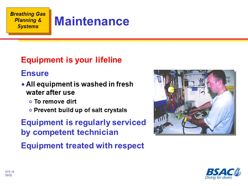 Breathing Gas Planning & Systems ST5.18 08/02 Maintenance Equipment is your lifeline Ensure !All equipment is washed in fresh water after use #To remo