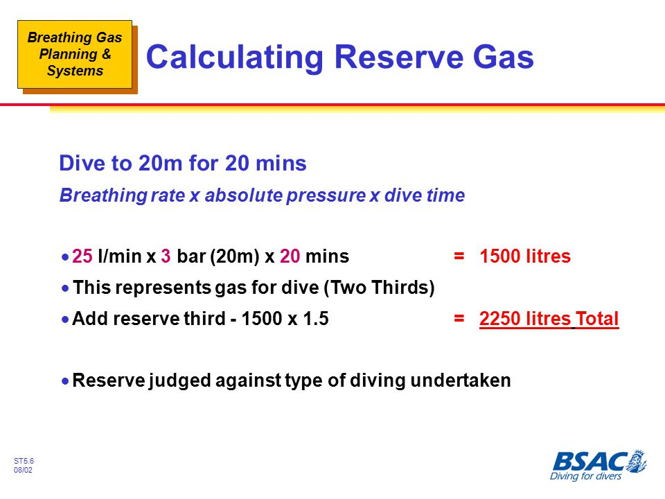 Breathing Gas Planning & Systems ST5.6 08/02 Calculating Reserve Gas Dive to 20m for 20 mins Breathing rate x absolute pressure x dive time !25 l/min