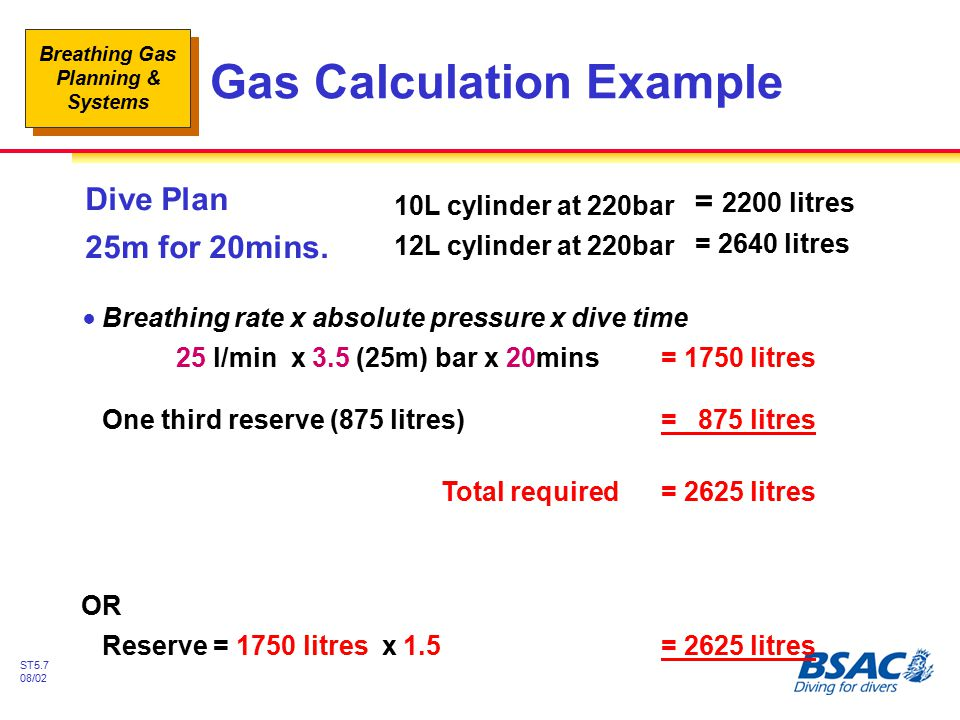Breathing Gas Planning & Systems ST5.8 08/02 Emergency Gas Planning Gas Consumption - a Function of: !Depth !Time to ascend (and 'settle' time) !Any decompression stops required !Stress under water #End of dive to first stop/check depth #Out of gas - sharing single system !Accelerated breathing rates > 25l/min