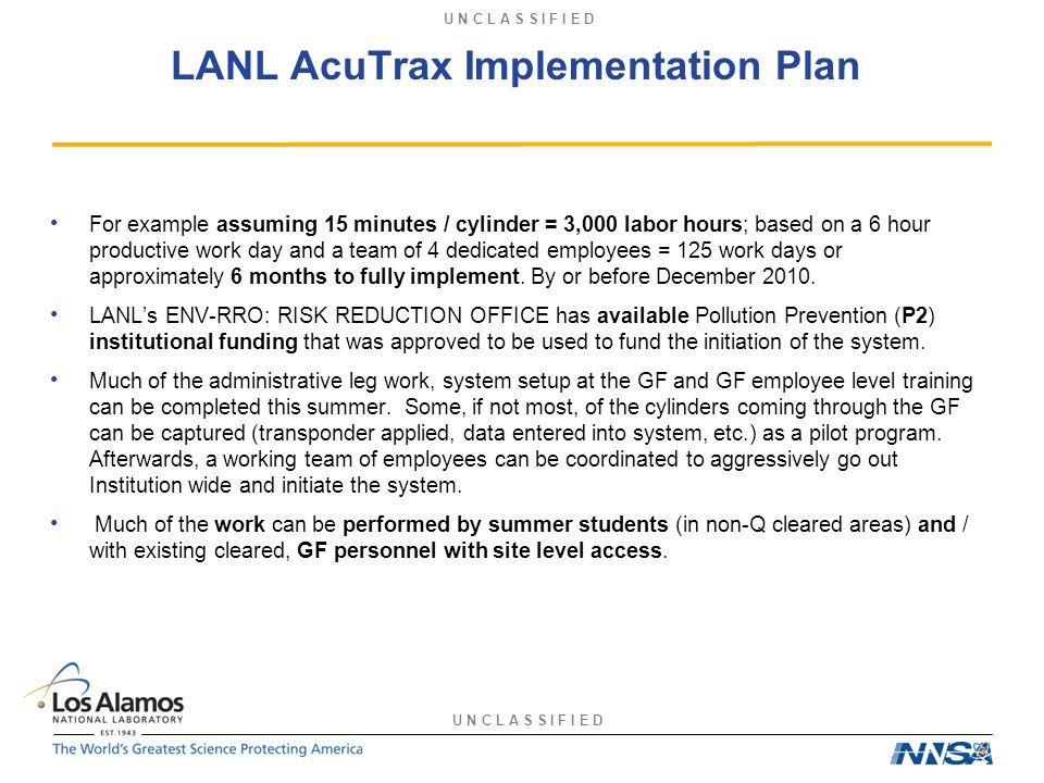 U N C L A S S I F I E D LANL AcuTrax Implementation Plan For example assuming 15 minutes / cylinder = 3,000 labor hours; based on a 6 hour productive work day and a team of 4 dedicated employees = 125 work days or approximately 6 months to fully implement.