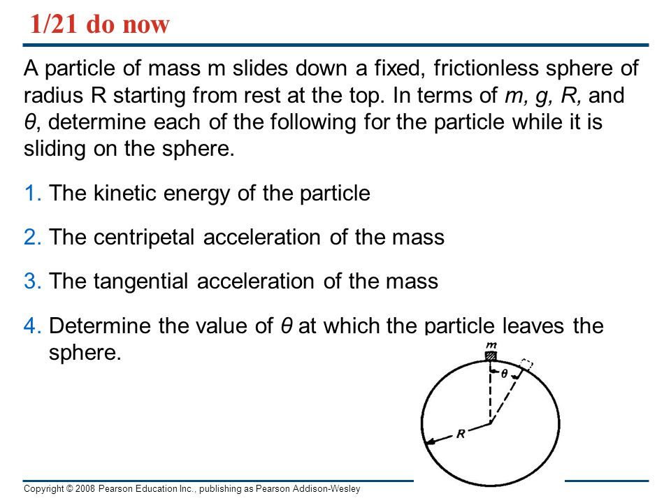 Copyright © 2008 Pearson Education Inc., publishing as Pearson Addison-Wesley 1/21 do now A particle of mass m slides down a fixed, frictionless spher