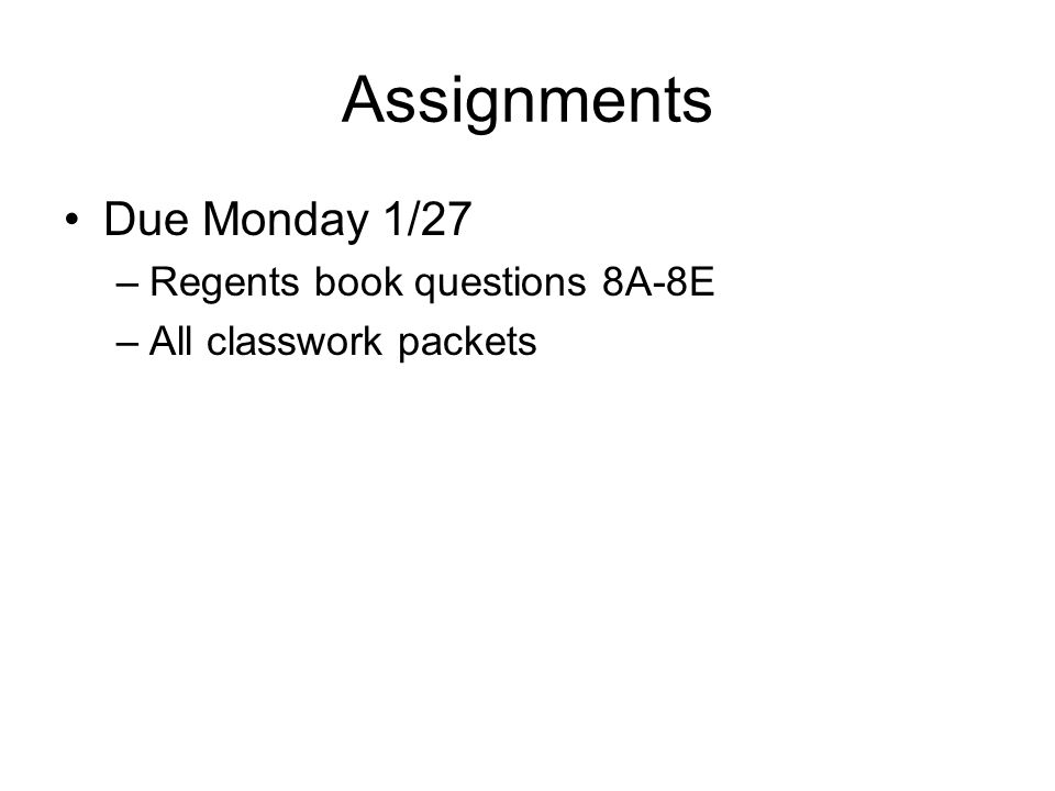 Assignments Due Monday 1/27 –Regents book questions 8A-8E –All classwork packets