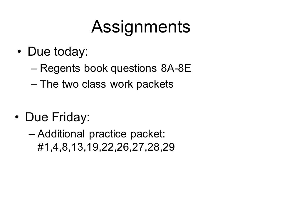 Assignments Due today: –Regents book questions 8A-8E –The two class work packets Due Friday: –Additional practice packet: #1,4,8,13,19,22,26,27,28,29